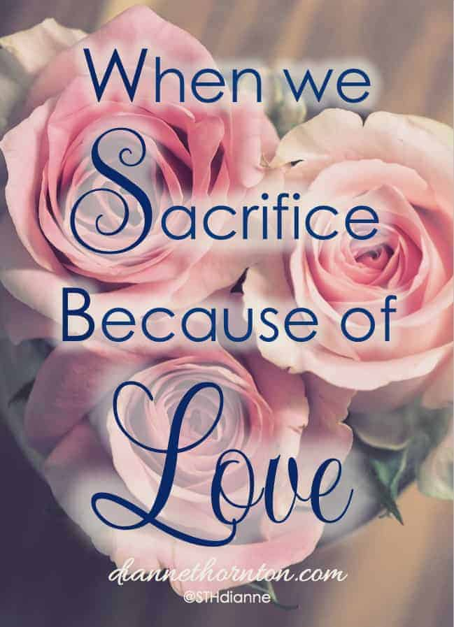 Love requires sacrifice. That's just the way it is. When we love someone, we sacrifice things we love for the benefit of another. Sometimes God asks us to sacrifice, too. For the same reason--because of love.