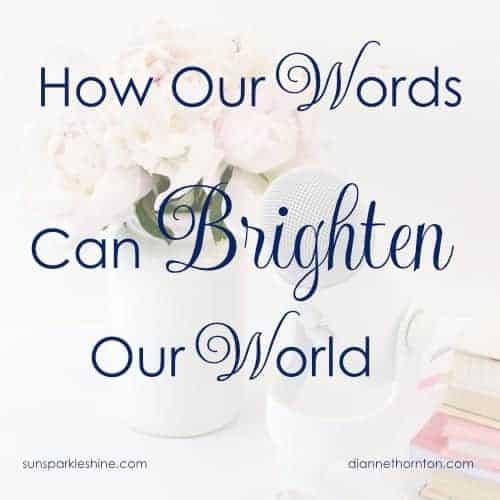 Where would we be without words? Every word we speak has a goal behind it. Careless words can wound. But carefully chosen words can brighten our world!