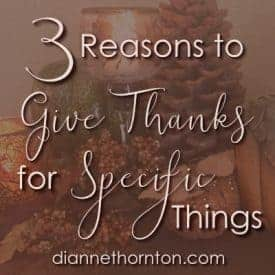 Can you readily list specific things you are thankful for? When we give thanks for specific things, we cultivate an attitude of thankfulness.